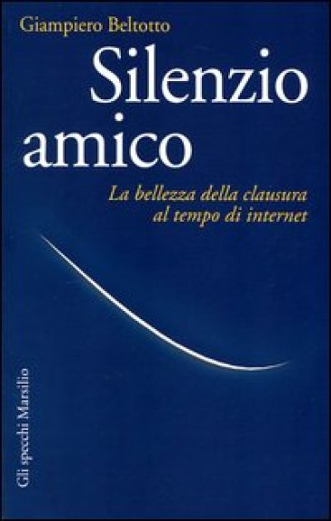 Silenzio amico. La bellezza della clausura al tempo di internet - Giampiero Beltotto | Ericsfund.org