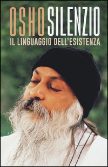 Silenzio. Il linguaggio dell'esistenza - Osho   Rochesterscifianimecon.com