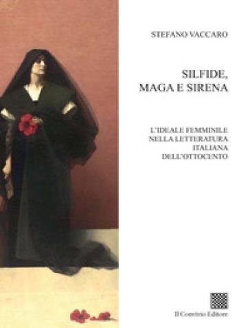 Silfide, maga e sirena. L'ideale femminile nella letteratura italiana dell'Ottocento - Stefano Vaccaro |