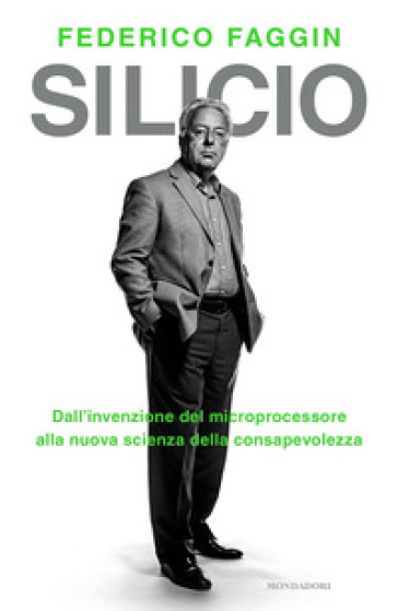 Silicio. Dall'invenzione del microprocessore alla nuova scienza della consapevolezza - Federico Faggin |