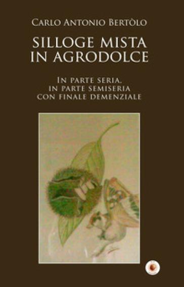 Silloge mista in agrodolce. In parte seria, in parte semiseria con finale demenziale - Carlo Antonio Bertolo |