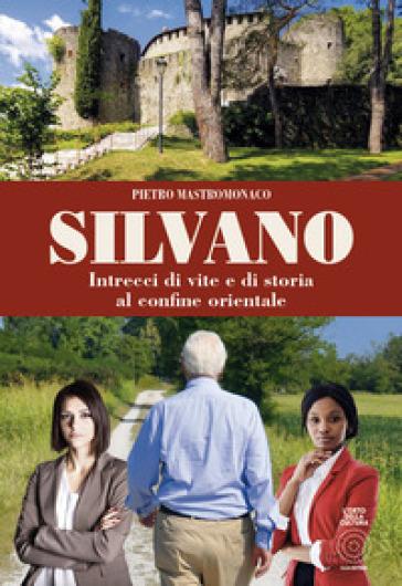 Silvano. Intrecci di vite e di storia al confine orientale - Silvano Mastromonaco |