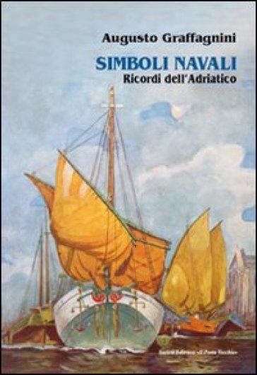 Simboli navali. Ricordi dell'Adriatico - Augusto Graffagnini |
