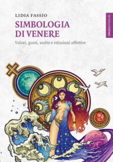 Simbologia di Venere. Valori, gusti, scelte e relazioni affettive - Lidia Fassio | Jonathanterrington.com