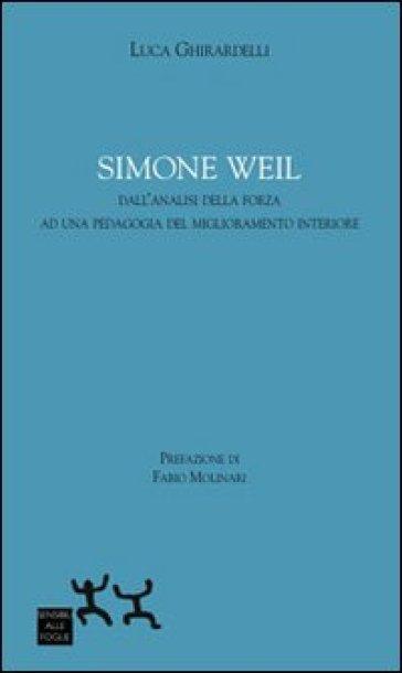 Simon Weil. Dall'analisi della forza ad una pedagogia del miglioramento interiore - Luca Ghirardelli |