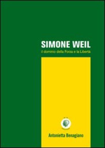 Simone Weil. Il dominio della forza e la libertà - Antonietta Benagiano |
