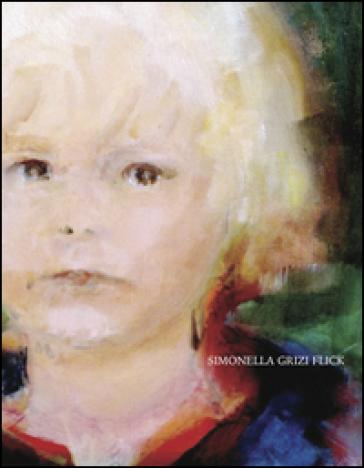 Simonella Grizi Flick. Opere (1960-2015). Dipinti ad olio, acquerelli, disegni. Ediz. illustrata