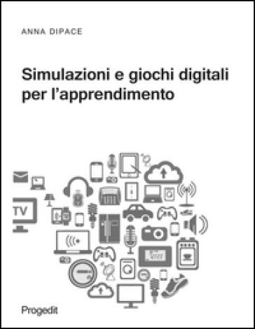 Simulazioni e giochi digitali per l'apprendimento - Anna Dipace pdf epub