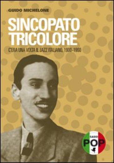 Sincopato tricolore. C'era una volta il jazz italiano 1900-1960 - Guido Michelone | Rochesterscifianimecon.com