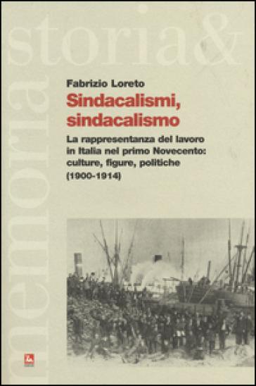 Sindacalismi, sindacalismo. La rappresentanza del lavoro in italia nel primo Novecento. culture, figure, politiche (1900-1914) - Fabrizio Loreto |