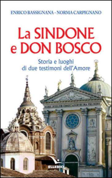La Sindone e don Bosco. Storia e luoghi di due testimoni dell'amore - Enrico Bassignana |