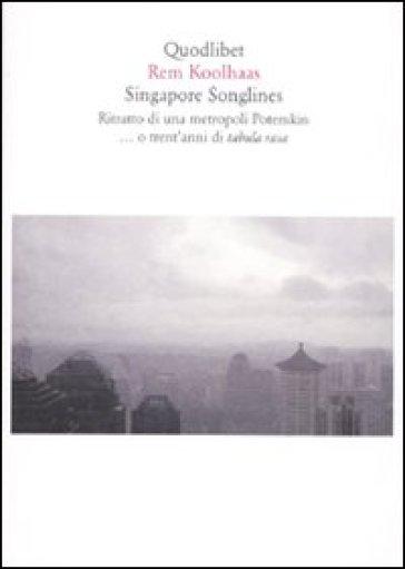 Singapore songlines. Ritratto di una metropoli Potemkin... O trent'anni di tabula rasa - Rem Koolhaas |