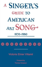 A Singer s Guide to the American Art Song: 1870-1980