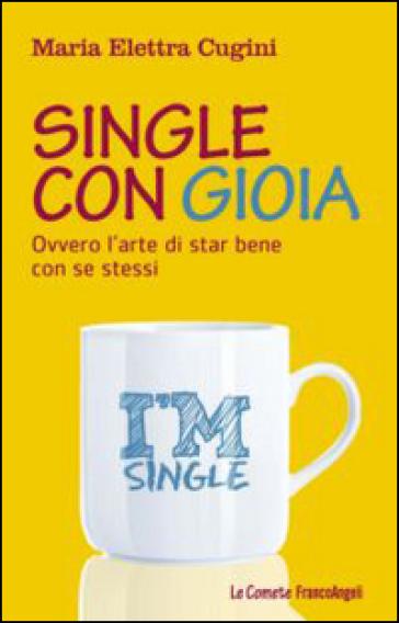 Single con gioia. Ovvero l'arte di star bene con se stessi - Maria Elettra Cugini | Thecosgala.com