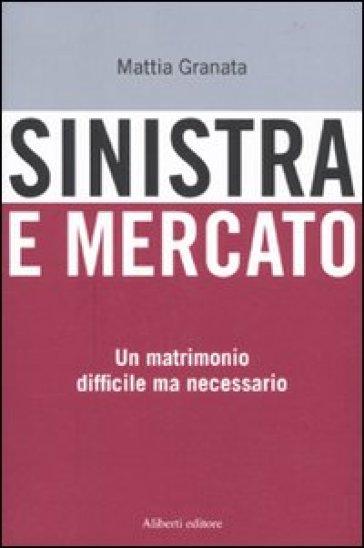 Sinistra e mercato. Un matrimonio difficile ma necessario - Mattia Granata | Thecosgala.com