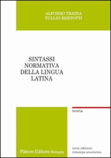 Sintassi normativa della lingua latina. Teoria (rist. anast.) - Alfonso Traina |