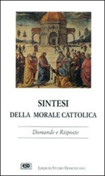 Sintesi della morale cattolica. Domande e risposte