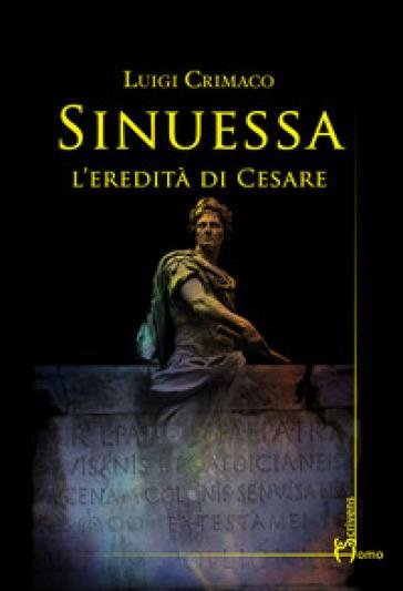 Sinuessa. L'eredità di Cesare - Luigi Crimaco | Rochesterscifianimecon.com