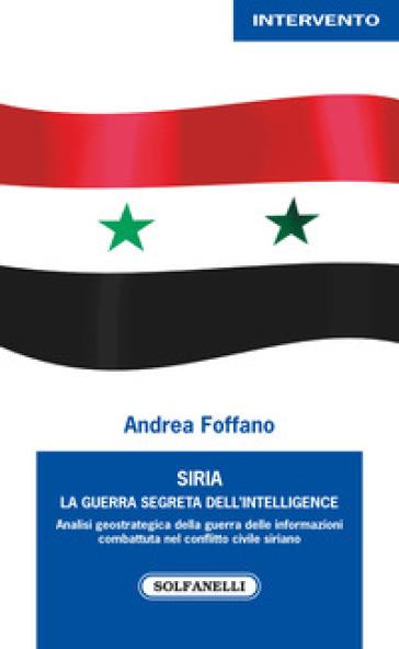 Siria. La guerra segreta dell'intelligence - Andrea Foffano   Rochesterscifianimecon.com