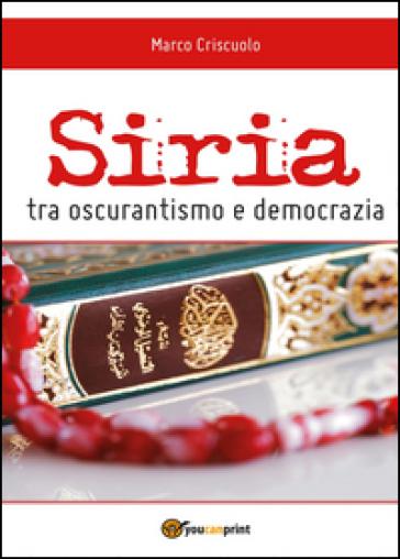 Siria tra oscurantismo e democrazia - Marco Criscuolo |