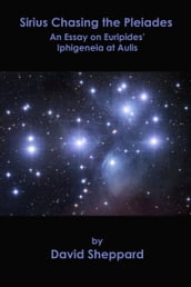 Sirius Chasing the Pleiades, An Essay on Euripides  Iphigeneia at Aulis