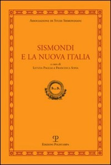 Sismondi e la nuova Italia. Atti del Convegno di studi (Firenze, Pescia, Pisa 9-11 giugno, 2010) - L. Pagliai |