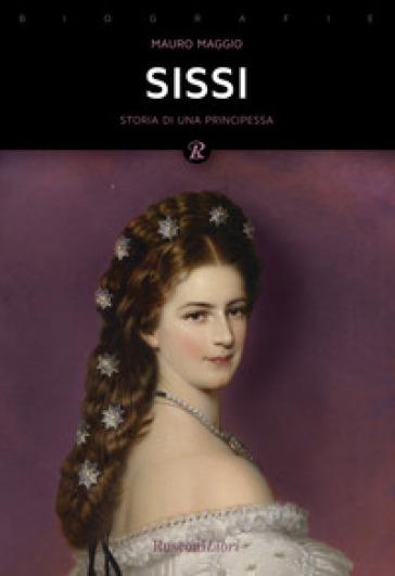 Sissi. La storia leggendaria dell'imperatrice d'Austria - Mauro Maggio  