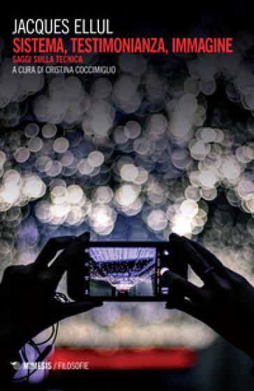 Sistema, testimonianza, immagine. Saggi sulla tecnica - Jacques Ellul | Thecosgala.com