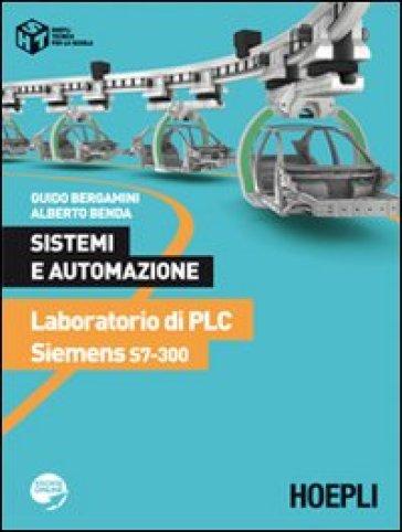 Sistemi e automazione. Laboratorio di PLC Siemens S7-300. Per le Scuole superiori - Guido Bergamini  