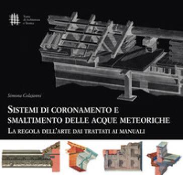 Sistemi di coronamento e smaltimento delle acque meteoriche. La regola dell'arte dai trattati ai manuali - Simona Colajanni  
