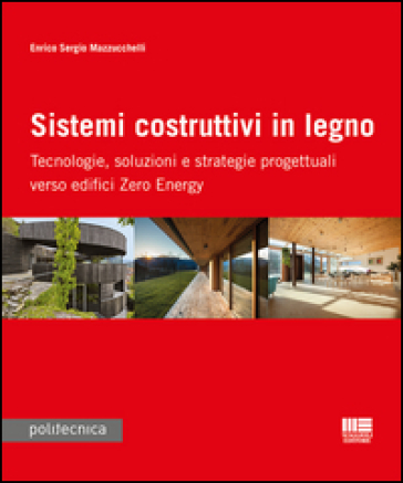 Sistemi costruttivi in legno. Tecnologie, soluzioni e strategie progettuali verso edifici zero energy - Enrico S. Mazzucchelli | Thecosgala.com