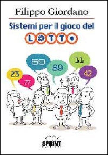 Sistemi per il gioco del lotto. Ampia raccolta di originali elaborazioni matematiche per il gioco del lotto - Filippo Giordano |