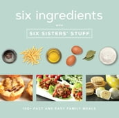Six Ingredients with Six Sisters  Stuff: 100+ Simple Family Meals