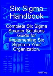 Six Sigma Handbook: Complete Six Sigma Smarter Solutions Guide for Implementing Six Sigma in Your Organization.