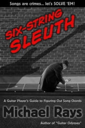 Six-String Sleuth: A Guitar Player s Guide to Figuring Out Song Chords