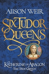 Six Tudor Queens: Katherine of Aragon, The True Queen