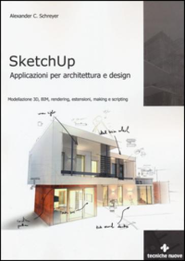 Sketchup. Applicazioni per architettura e design. Modellazione 3D, BIM, rendering, estensioni, making e scripting - Alexander C. Schreyer |