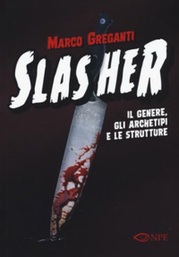 Slasher. Il genere, gli archetipi e le strutture - Marco Greganti  