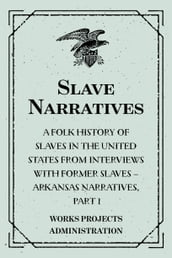 Slave Narratives: A Folk History of Slaves in the United States from Interviews With Former Slaves - Arkansas Narratives, Part 1