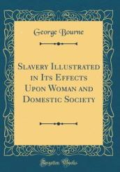 Slavery Illustrated in Its Effects Upon Woman and Domestic Society (Classic Reprint)