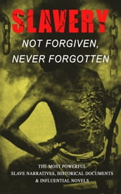 Slavery: Not Forgiven, Never Forgotten - The Most Powerful Slave Narratives, Historical Documents & Influential Novels