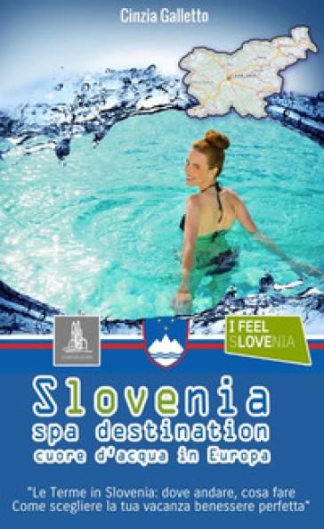 Slovenia spa destination. Cuore d'acqua in Europa - Cinzia Galletto |