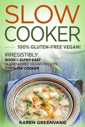 Slow Cooker: 100% GLUTEN-FREE VEGAN!: Irresistibly Good & Super Easy Gluten-Free Vegan Recipes for Slow Cooker