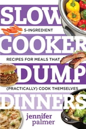 Slow Cooker Dump Dinners: 5-Ingredient Recipes for Meals That (Practically) Cook Themselves