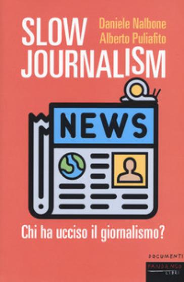 Slow journalism. Chi ha ucciso il giornalismo? - Daniele Nalbone |