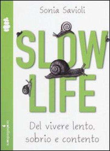 Slow life. Del vivere lento, sobrio e contento - Sonia Savioli |