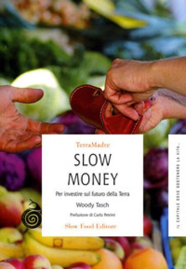 Slow money. Per investire sul futuro della terra - Woody Tasch | Thecosgala.com