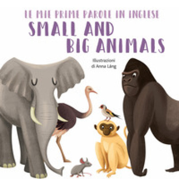 Small and big animals. Le mie prime parole in inglese. Ediz. a colori