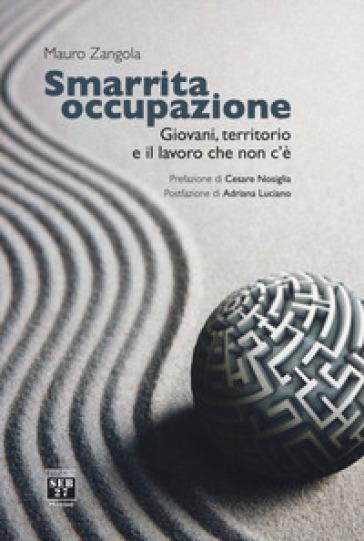 Smarrita occupazione. Giovani, territorio e il lavoro che non c'è - Mauro Zangola   Thecosgala.com