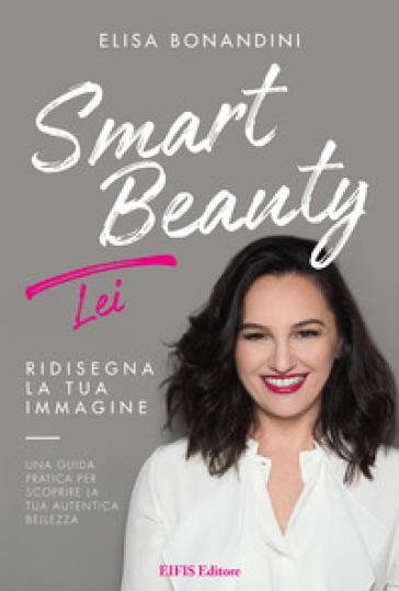 Smart beauty. Ridisegna la tua immagine. Una guida pratica per scoprire la tua autentica bellezza - Elisa Bonandini |